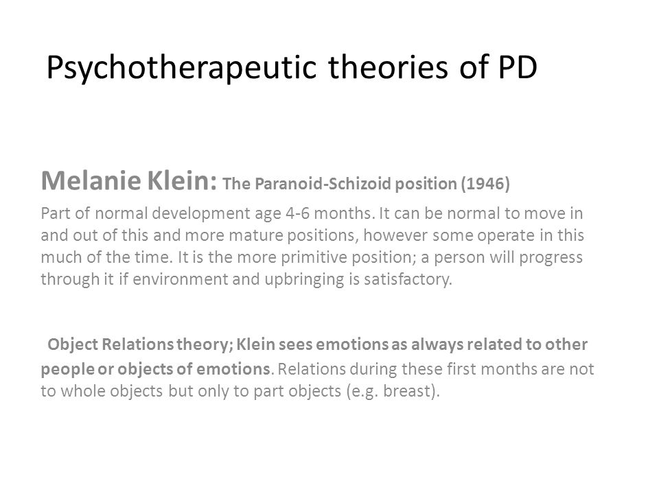Psychotherapeutic theories of PD Melanie Klein: The Paranoid-Schizoid position (1946) Part of normal development age 4-6 months.