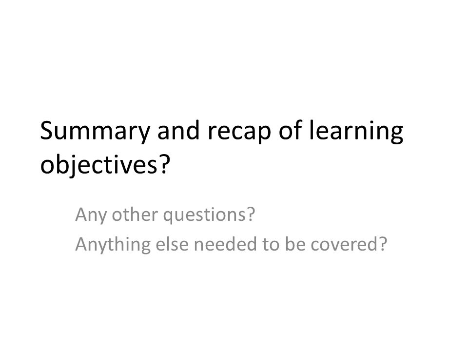 Summary and recap of learning objectives Any other questions Anything else needed to be covered