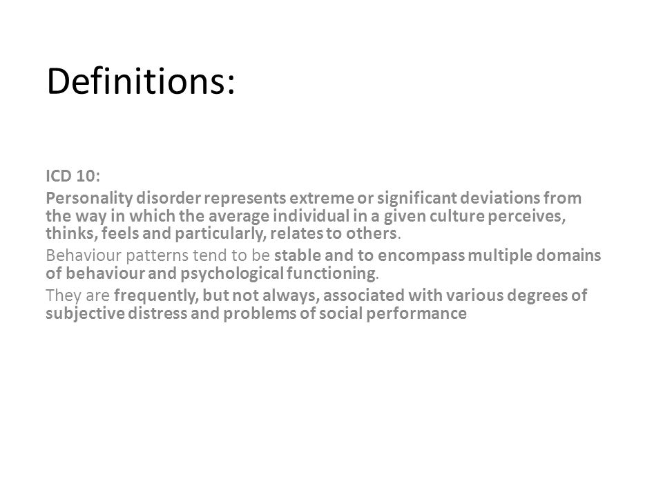 Definitions: ICD 10: Personality disorder represents extreme or significant deviations from the way in which the average individual in a given culture perceives, thinks, feels and particularly, relates to others.