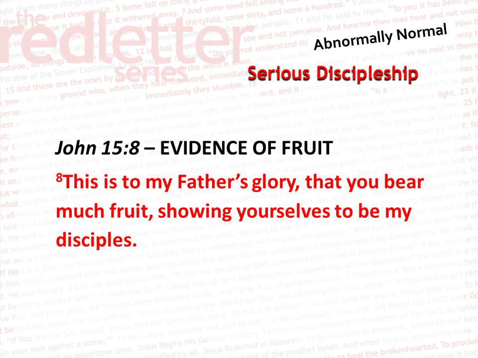 Serious Discipleship John 15:8 – EVIDENCE OF FRUIT 8 This is to my Father's glory, that you bear much fruit, showing yourselves to be my disciples.