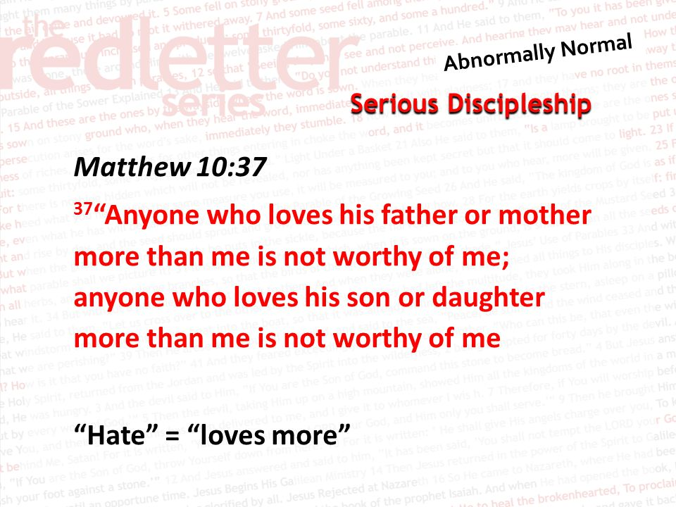 Serious Discipleship Matthew 10:37 37 Anyone who loves his father or mother more than me is not worthy of me; anyone who loves his son or daughter more than me is not worthy of me Hate = loves more