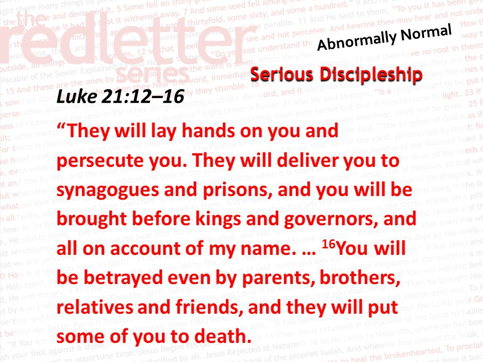 Serious Discipleship Luke 21:12–16 They will lay hands on you and persecute you.