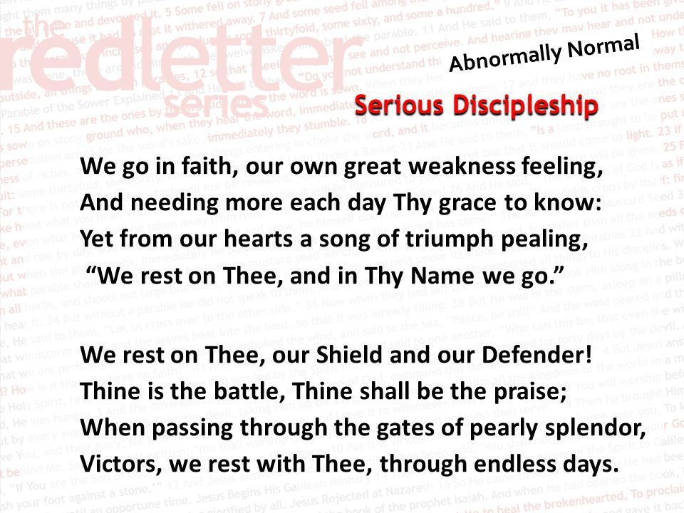Serious Discipleship We go in faith, our own great weakness feeling, And needing more each day Thy grace to know: Yet from our hearts a song of triumph pealing, We rest on Thee, and in Thy Name we go. We rest on Thee, our Shield and our Defender.