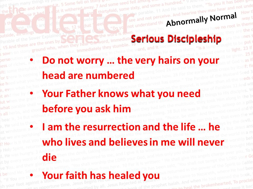 Serious Discipleship Do not worry … the very hairs on your head are numbered Your Father knows what you need before you ask him I am the resurrection and the life … he who lives and believes in me will never die Your faith has healed you