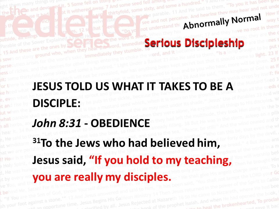 Serious Discipleship JESUS TOLD US WHAT IT TAKES TO BE A DISCIPLE: John 8:31 - OBEDIENCE 31 To the Jews who had believed him, Jesus said, If you hold to my teaching, you are really my disciples.