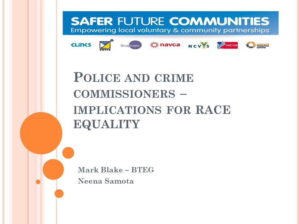 P OLICE AND CRIME COMMISSIONERS – IMPLICATIONS FOR RACE EQUALITY Mark Blake – BTEG Neena Samota