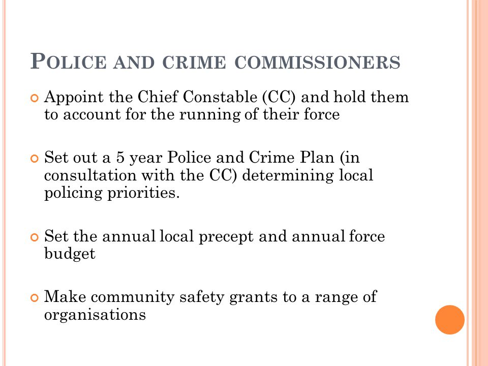 P OLICE AND CRIME COMMISSIONERS Appoint the Chief Constable (CC) and hold them to account for the running of their force Set out a 5 year Police and Crime Plan (in consultation with the CC) determining local policing priorities.