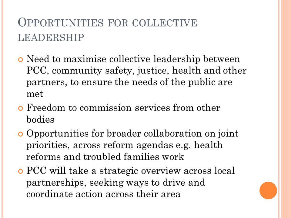 O PPORTUNITIES FOR COLLECTIVE LEADERSHIP Need to maximise collective leadership between PCC, community safety, justice, health and other partners, to ensure the needs of the public are met Freedom to commission services from other bodies Opportunities for broader collaboration on joint priorities, across reform agendas e.g.