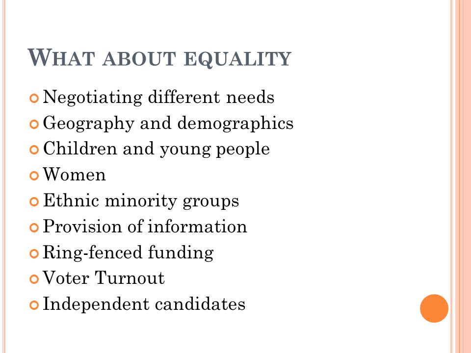 W HAT ABOUT EQUALITY Negotiating different needs Geography and demographics Children and young people Women Ethnic minority groups Provision of information Ring-fenced funding Voter Turnout Independent candidates