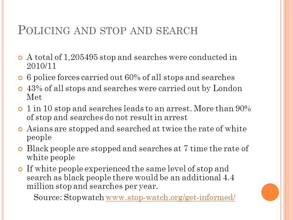 P OLICING AND STOP AND SEARCH A total of 1,205495 stop and searches were conducted in 2010/11 6 police forces carried out 60% of all stops and searches 43% of all stops and searches were carried out by London Met 1 in 10 stop and searches leads to an arrest.