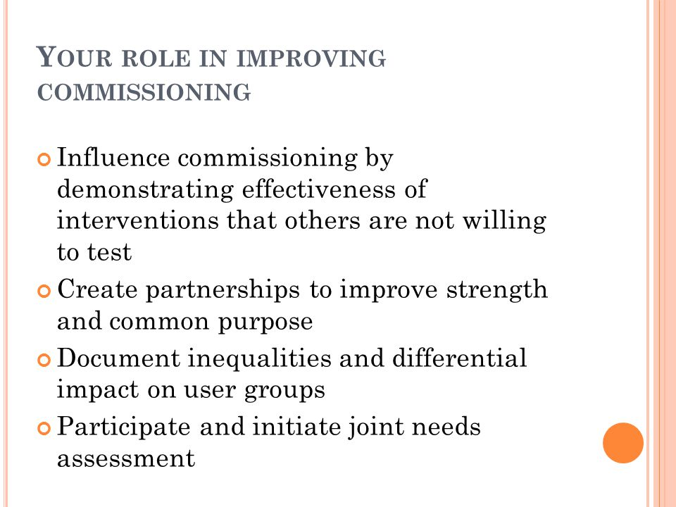 Y OUR ROLE IN IMPROVING COMMISSIONING Influence commissioning by demonstrating effectiveness of interventions that others are not willing to test Create partnerships to improve strength and common purpose Document inequalities and differential impact on user groups Participate and initiate joint needs assessment