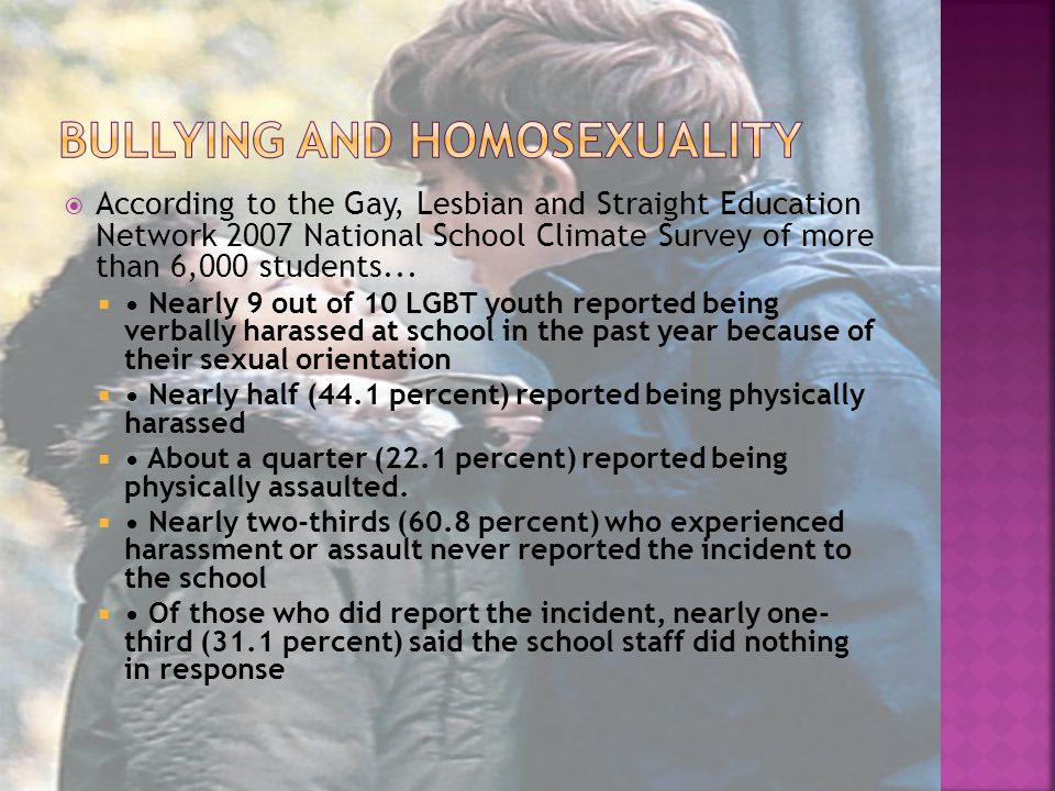  According to the Gay, Lesbian and Straight Education Network 2007 National School Climate Survey of more than 6,000 students...