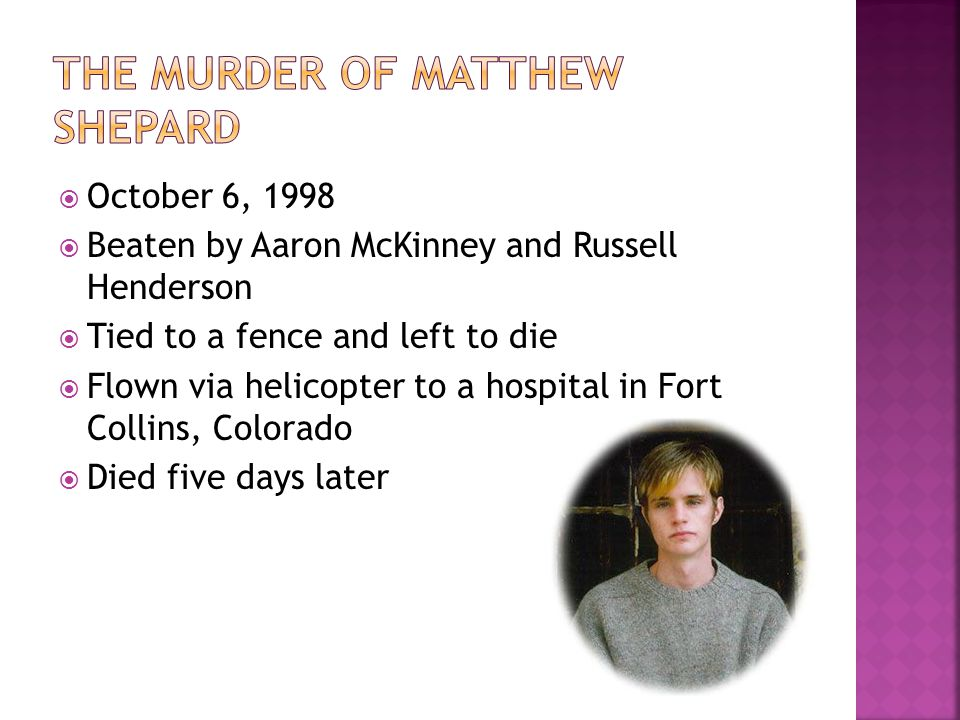  October 6, 1998  Beaten by Aaron McKinney and Russell Henderson  Tied to a fence and left to die  Flown via helicopter to a hospital in Fort Collins, Colorado  Died five days later