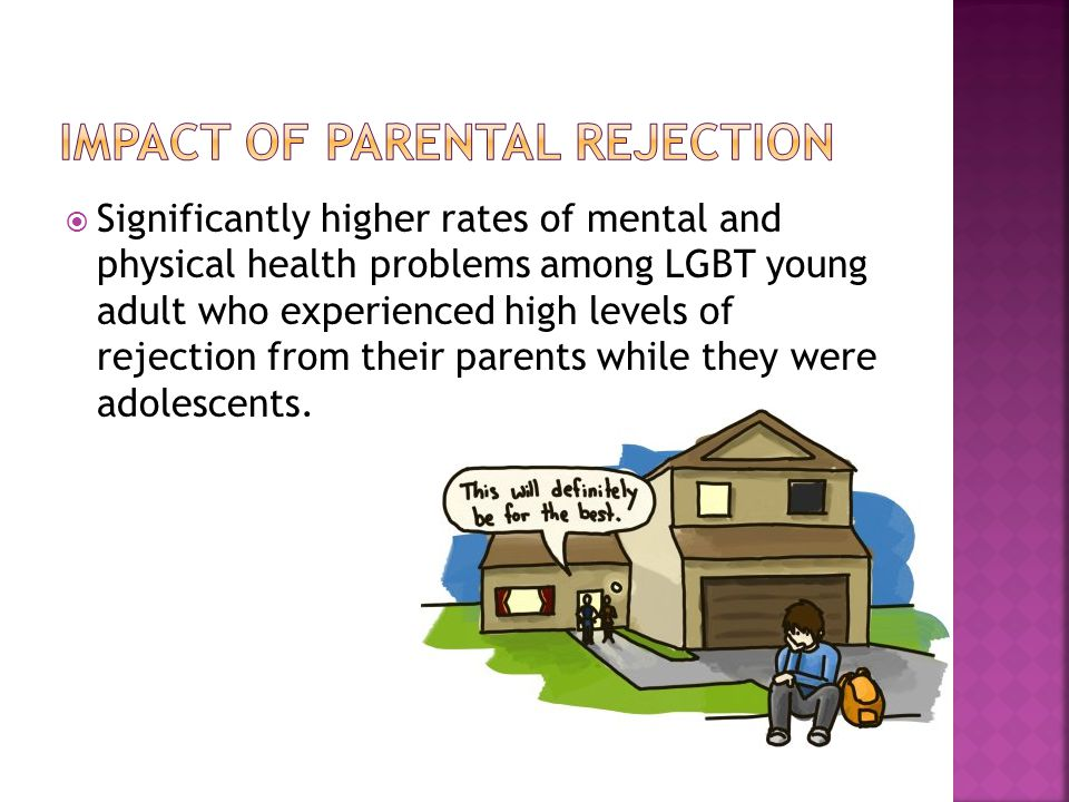  Significantly higher rates of mental and physical health problems among LGBT young adult who experienced high levels of rejection from their parents while they were adolescents.