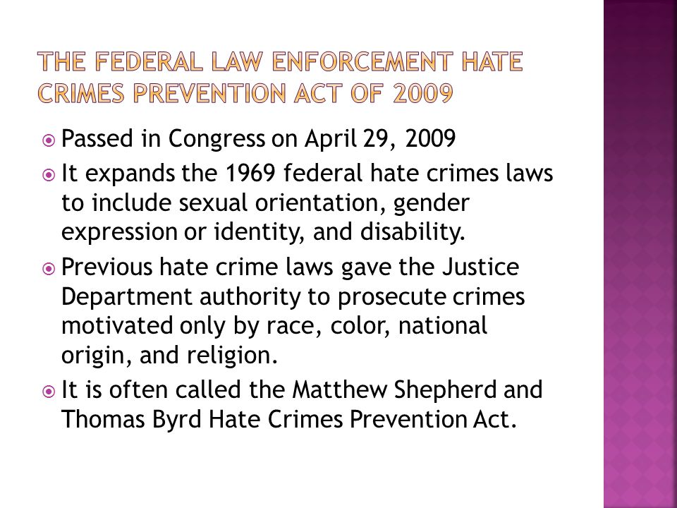  Passed in Congress on April 29, 2009  It expands the 1969 federal hate crimes laws to include sexual orientation, gender expression or identity, and disability.