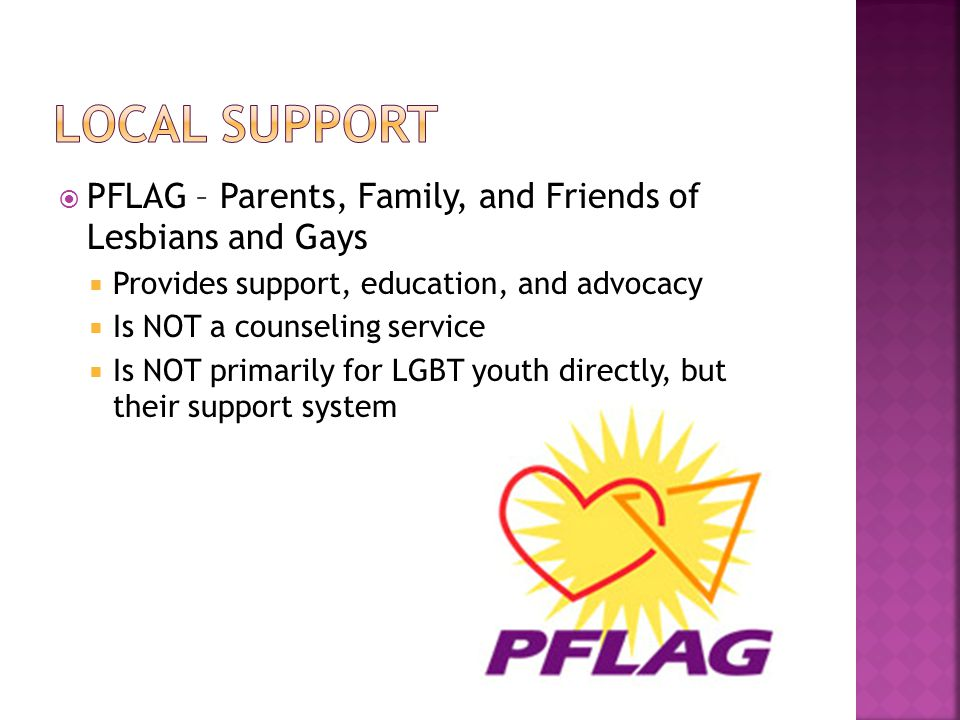  PFLAG – Parents, Family, and Friends of Lesbians and Gays  Provides support, education, and advocacy  Is NOT a counseling service  Is NOT primarily for LGBT youth directly, but their support system