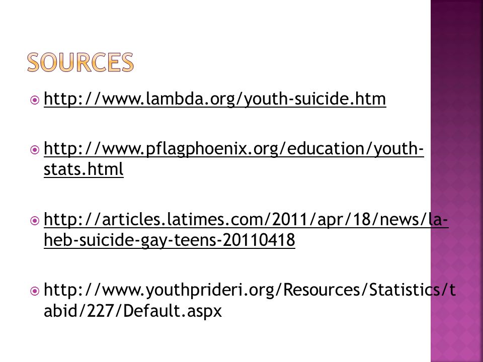 http://www.lambda.org/youth-suicide.htm http://www.lambda.org/youth-suicide.htm  http://www.pflagphoenix.org/education/youth- stats.html http://www.pflagphoenix.org/education/youth- stats.html  http://articles.latimes.com/2011/apr/18/news/la- heb-suicide-gay-teens-20110418 http://articles.latimes.com/2011/apr/18/news/la- heb-suicide-gay-teens-20110418  http://www.youthprideri.org/Resources/Statistics/t abid/227/Default.aspx