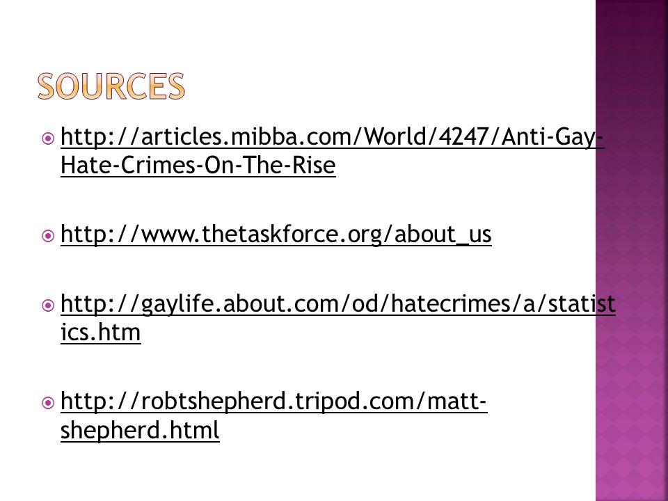  http://articles.mibba.com/World/4247/Anti-Gay- Hate-Crimes-On-The-Rise http://articles.mibba.com/World/4247/Anti-Gay- Hate-Crimes-On-The-Rise  http://www.thetaskforce.org/about_us http://www.thetaskforce.org/about_us  http://gaylife.about.com/od/hatecrimes/a/statist ics.htm http://gaylife.about.com/od/hatecrimes/a/statist ics.htm  http://robtshepherd.tripod.com/matt- shepherd.html http://robtshepherd.tripod.com/matt- shepherd.html