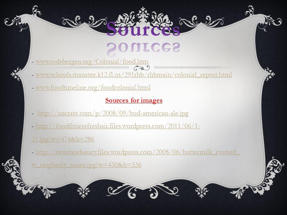 - www.ssdsbergen.org/Colonial/food.htm - www.schools.manatee.k12.fl.us/291rhb/rhbmain/colonial_report.html - www.foodtimeline.org/foodcolonial.html Sources for images - http://uncrate.com/p/2008/09/bud-american-ale.jpg - http://foodfitnessfreshair.files.wordpress.com/2011/06/1- 21.jpg w=474&h=286 - http://sweetandsaucy.files.wordpress.com/2008/06/buttermilk_custard_ w_raspberry_sauce.jpg w=450&h=336www.ssdsbergen.org/Colonial/food.htmwww.schools.manatee.k12.fl.us/291rhb/rhbmain/colonial_report.htmlwww.foodtimeline.org/foodcolonial.htmlhttp://uncrate.com/p/2008/09/bud-american-ale.jpghttp://foodfitnessfreshair.files.wordpress.com/2011/06/1- 21.jpg w=474&h=286http://sweetandsaucy.files.wordpress.com/2008/06/buttermilk_custard_ w_raspberry_sauce.jpg w=450&h=336