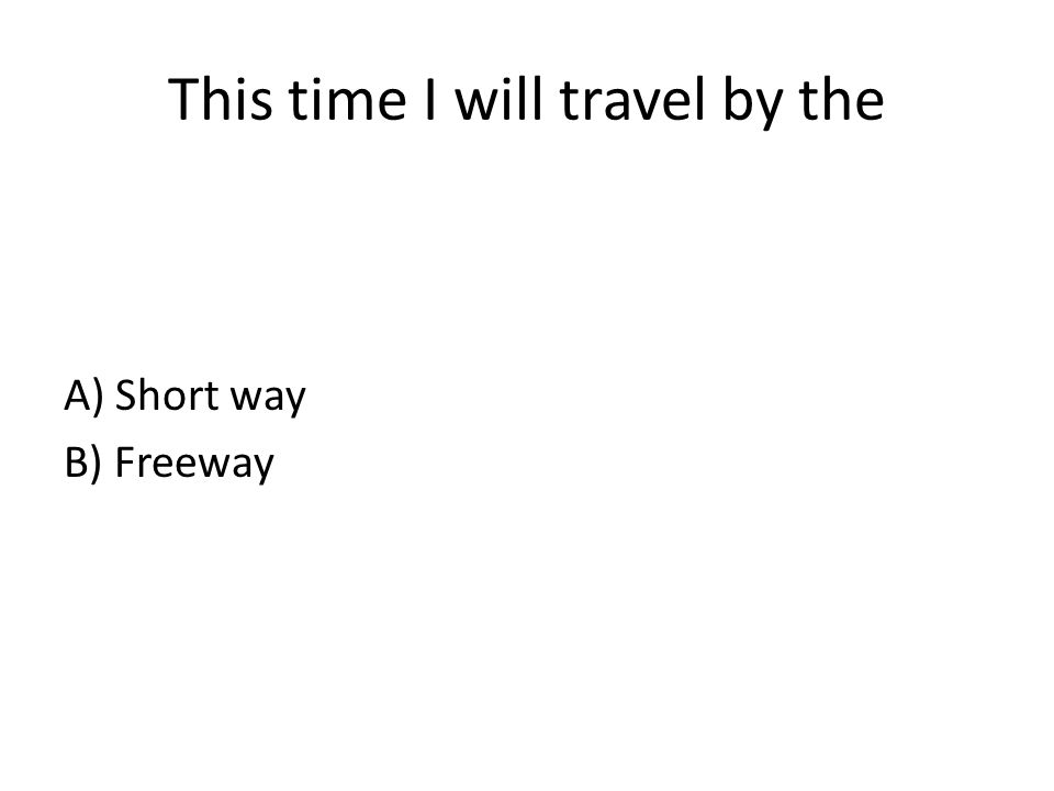 This time I will travel by the A) Short way B) Freeway