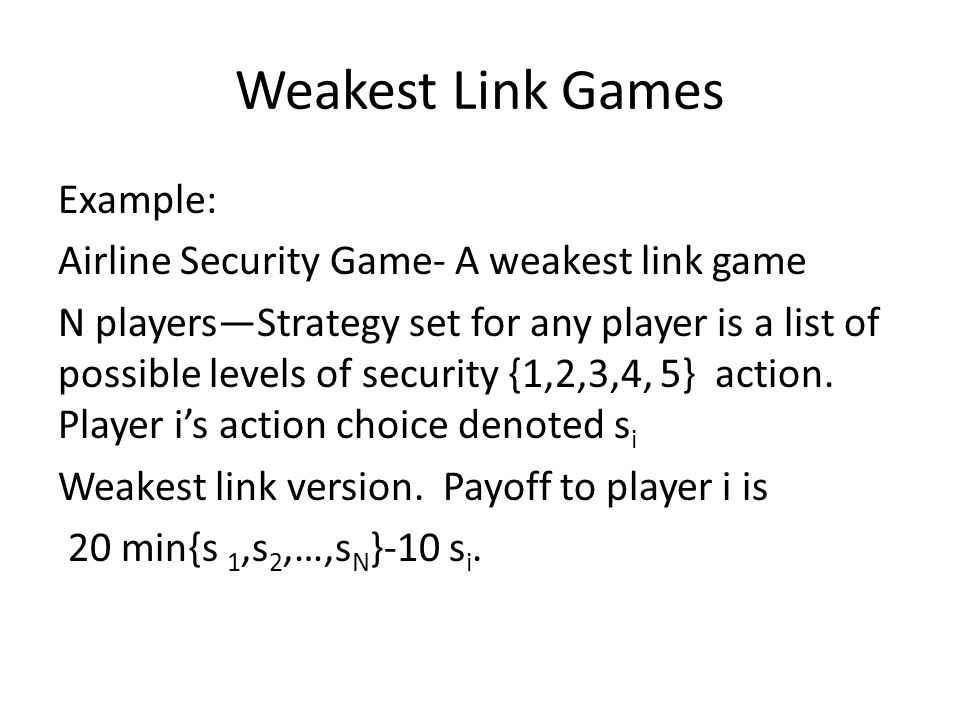 Weakest Link Games Example: Airline Security Game- A weakest link game N players—Strategy set for any player is a list of possible levels of security {1,2,3,4, 5} action.