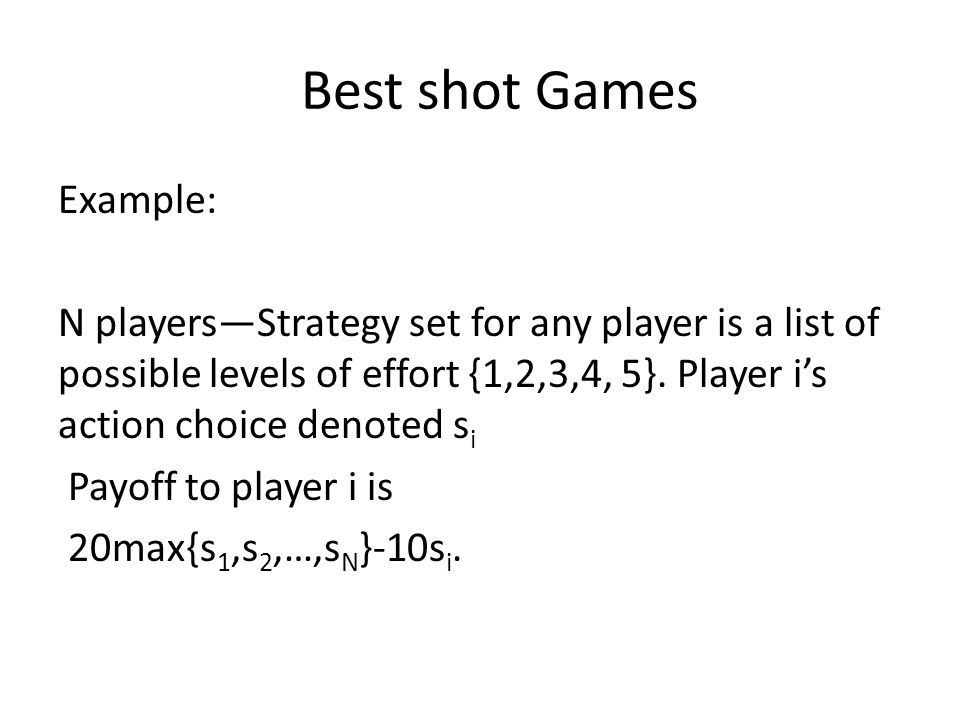Best shot Games Example: N players—Strategy set for any player is a list of possible levels of effort {1,2,3,4, 5}.