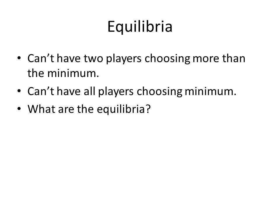Equilibria Can't have two players choosing more than the minimum.