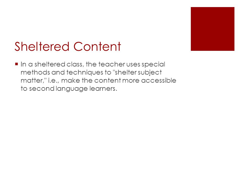 Sheltered Content  In a sheltered class, the teacher uses special methods and techniques to