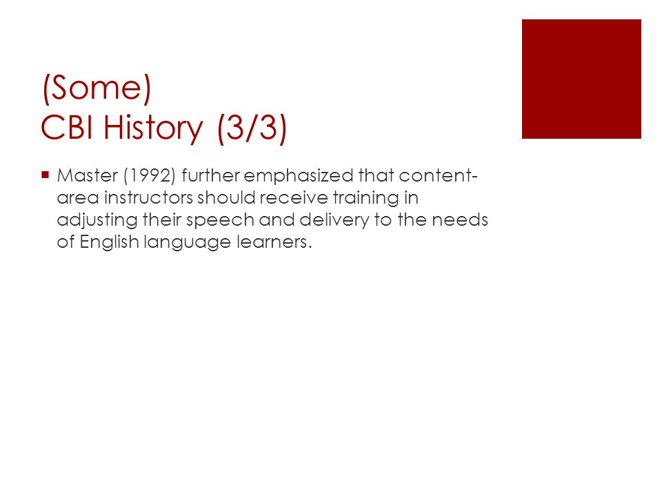 (Some) CBI History (3/3)  Master (1992) further emphasized that content- area instructors should receive training in adjusting their speech and deliv
