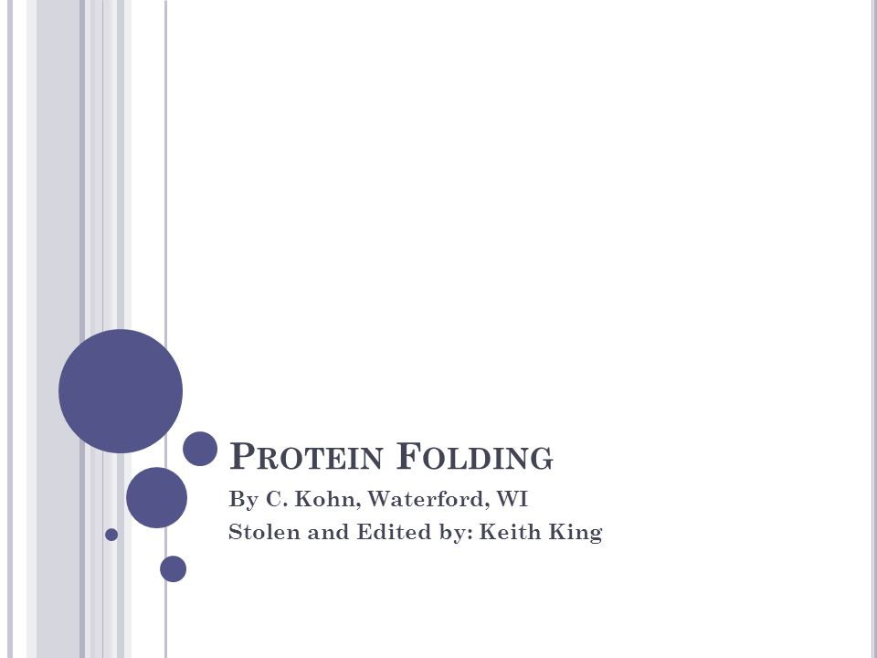 P ROTEIN F OLDING By C. Kohn, Waterford, WI Stolen and Edited by: Keith King