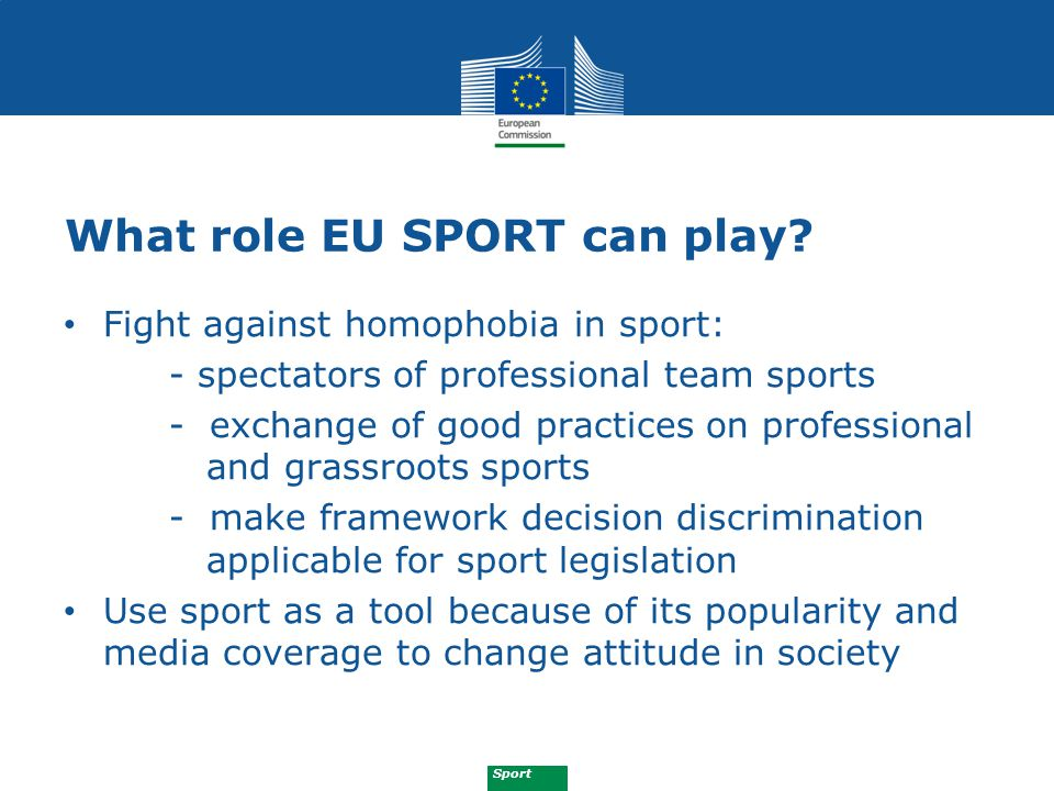 Sport What role EU SPORT can play? Fight against homophobia in sport: - spectators of professional team sports - exchange of good practices on profess