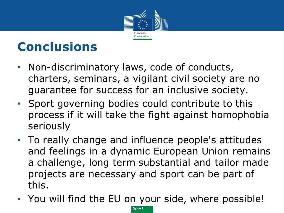 Sport Conclusions Non-discriminatory laws, code of conducts, charters, seminars, a vigilant civil society are no guarantee for success for an inclusiv