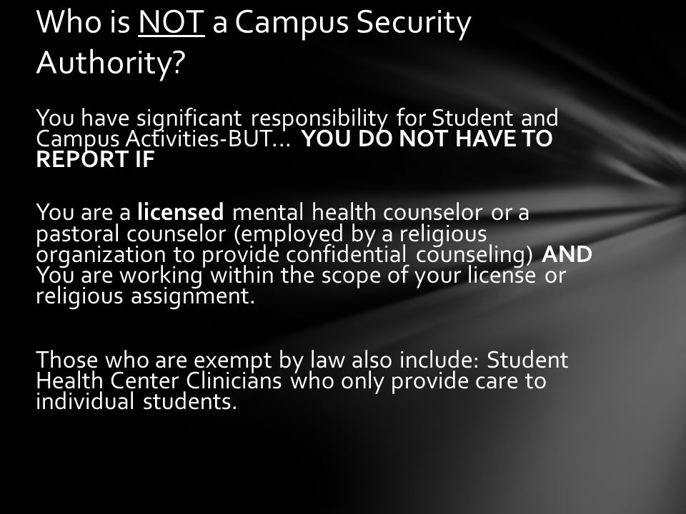 You have significant responsibility for Student and Campus Activities-BUT... YOU DO NOT HAVE TO REPORT IF You are a licensed mental health counselor o