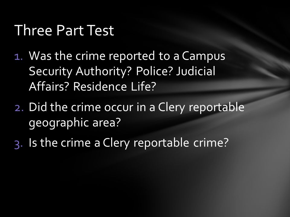 1.Was the crime reported to a Campus Security Authority? Police? Judicial Affairs? Residence Life? 2.Did the crime occur in a Clery reportable geograp