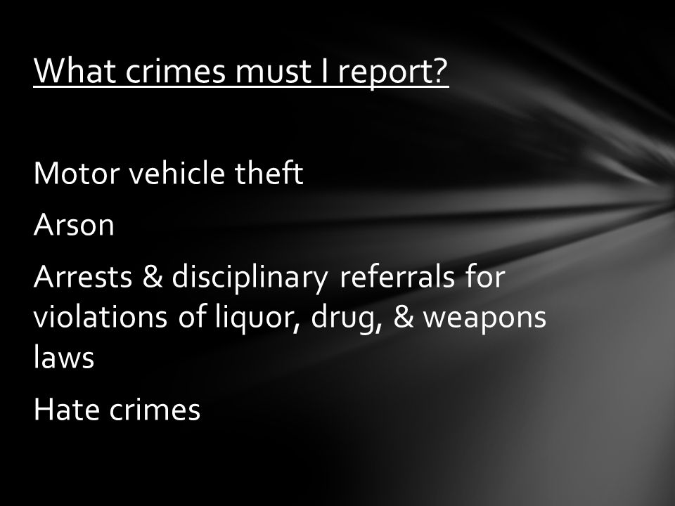 Motor vehicle theft Arson Arrests & disciplinary referrals for violations of liquor, drug, & weapons laws Hate crimes What crimes must I report?