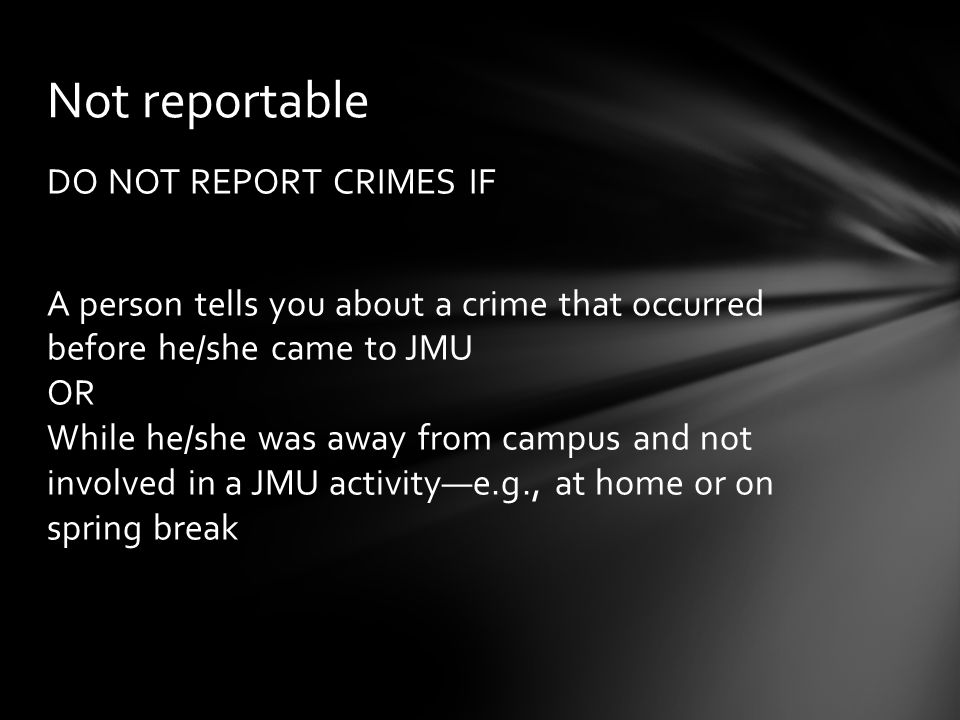 DO NOT REPORT CRIMES IF A person tells you about a crime that occurred before he/she came to JMU OR While he/she was away from campus and not involved