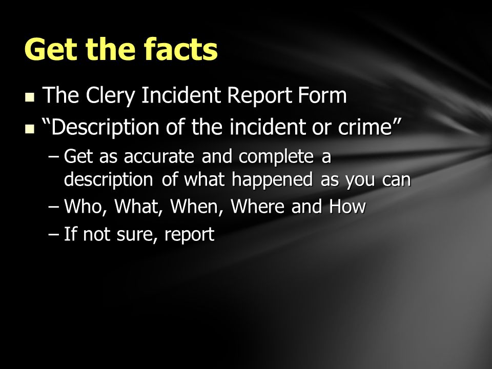 The Clery Incident Report Form The Clery Incident Report Form Description of the incident or crime Description of the incident or crime –Get as accurate and complete a description of what happened as you can –Who, What, When, Where and How –If not sure, report Get the facts