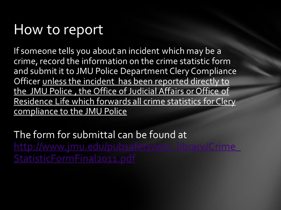 If someone tells you about an incident which may be a crime, record the information on the crime statistic form and submit it to JMU Police Department Clery Compliance Officer unless the incident has been reported directly to the JMU Police, the Office of Judicial Affairs or Office of Residence Life which forwards all crime statistics for Clery compliance to the JMU Police The form for submittal can be found at http://www.jmu.edu/pubsafety/wm_library/Crime_ StatisticFormFinal2011.pdf http://www.jmu.edu/pubsafety/wm_library/Crime_ StatisticFormFinal2011.pdf How to report