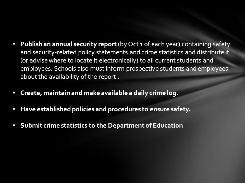 Publish an annual security report (by Oct 1 of each year) containing safety and security-related policy statements and crime statistics and distribute