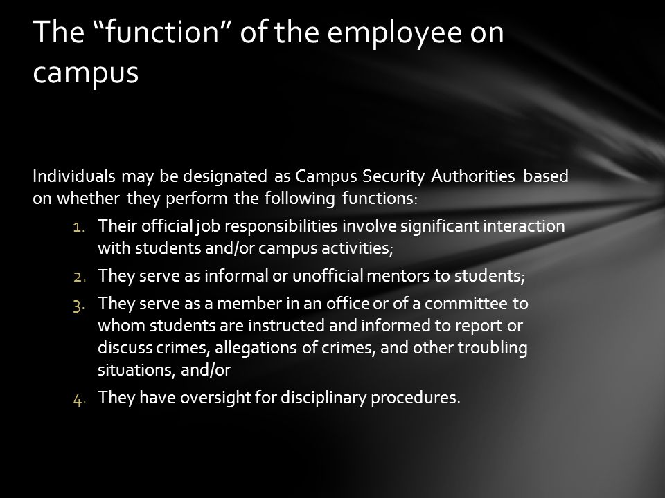 Individuals may be designated as Campus Security Authorities based on whether they perform the following functions: 1.Their official job responsibilities involve significant interaction with students and/or campus activities; 2.They serve as informal or unofficial mentors to students; 3.They serve as a member in an office or of a committee to whom students are instructed and informed to report or discuss crimes, allegations of crimes, and other troubling situations, and/or 4.They have oversight for disciplinary procedures.