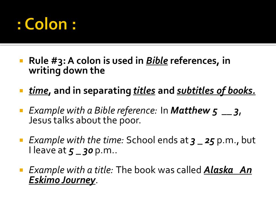  Rule #3: A colon is used in Bible references, in writing down the  time, and in separating titles and subtitles of books.  Example with a Bible re