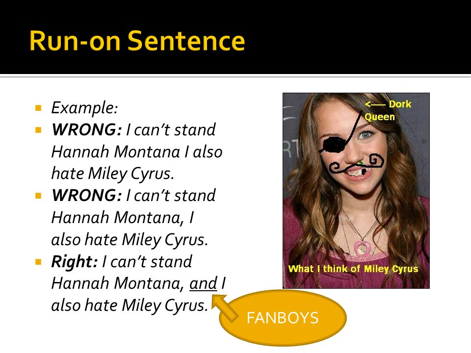  Example:  WRONG: I can't stand Hannah Montana I also hate Miley Cyrus.  WRONG: I can't stand Hannah Montana, I also hate Miley Cyrus.  Right: I c