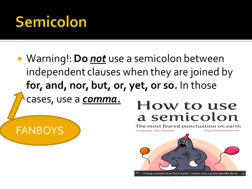  Warning!: Do not use a semicolon between independent clauses when they are joined by for, and, nor, but, or, yet, or so. In those cases, use a comma