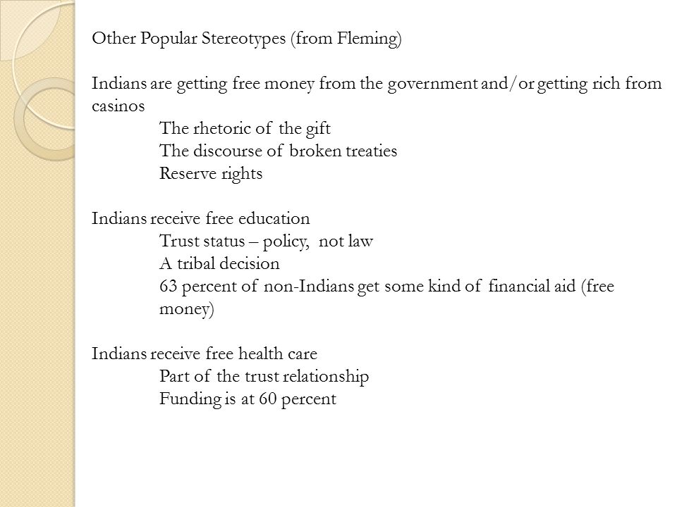 Other Popular Stereotypes (from Fleming) Indians are getting free money from the government and/or getting rich from casinos The rhetoric of the gift The discourse of broken treaties Reserve rights Indians receive free education Trust status – policy, not law A tribal decision 63 percent of non-Indians get some kind of financial aid (free money) Indians receive free health care Part of the trust relationship Funding is at 60 percent