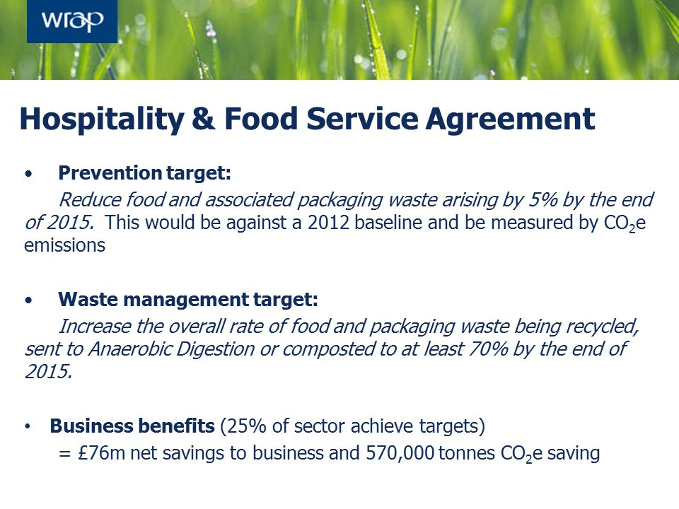 Hospitality & Food Service Agreement Prevention target: Reduce food and associated packaging waste arising by 5% by the end of 2015. This would be aga