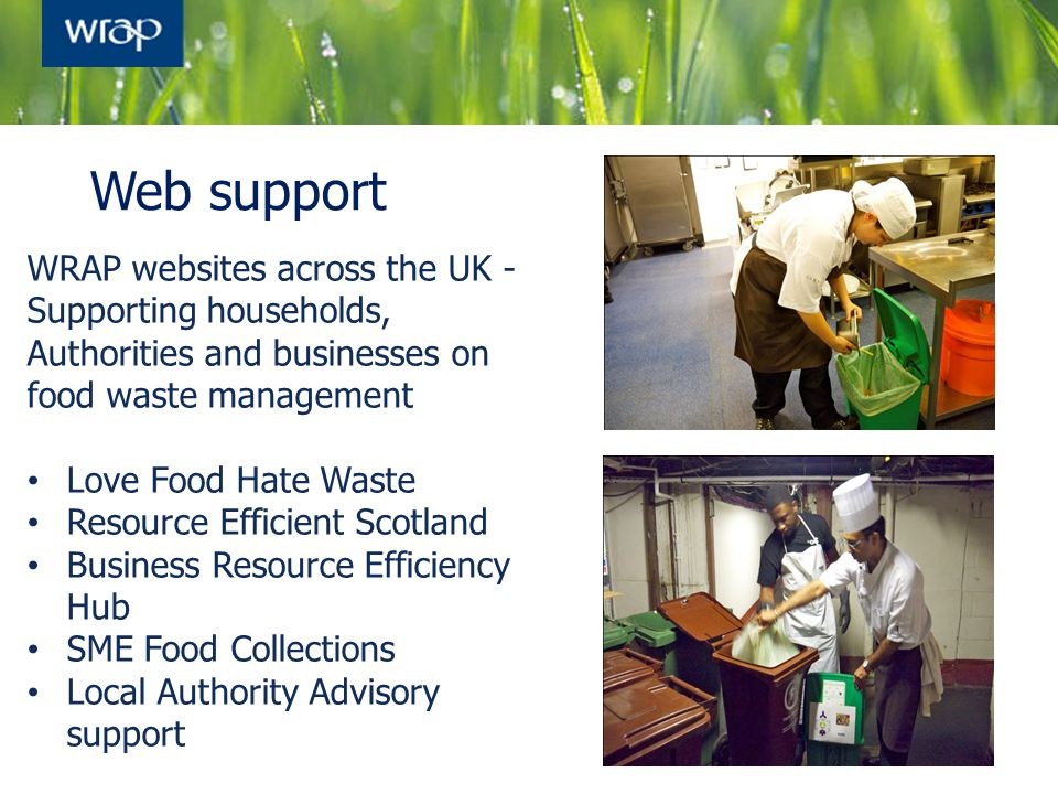 27 Web support WRAP websites across the UK - Supporting households, Authorities and businesses on food waste management Love Food Hate Waste Resource