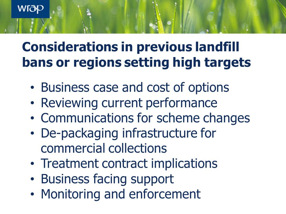 Considerations in previous landfill bans or regions setting high targets Business case and cost of options Reviewing current performance Communication