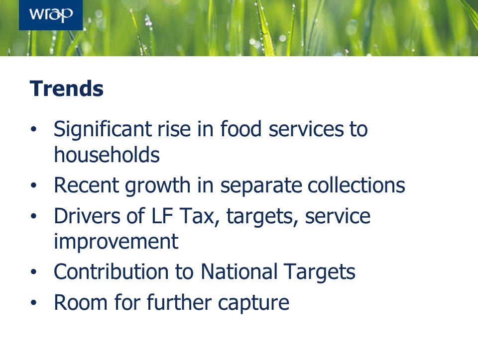 Trends Significant rise in food services to households Recent growth in separate collections Drivers of LF Tax, targets, service improvement Contribution to National Targets Room for further capture