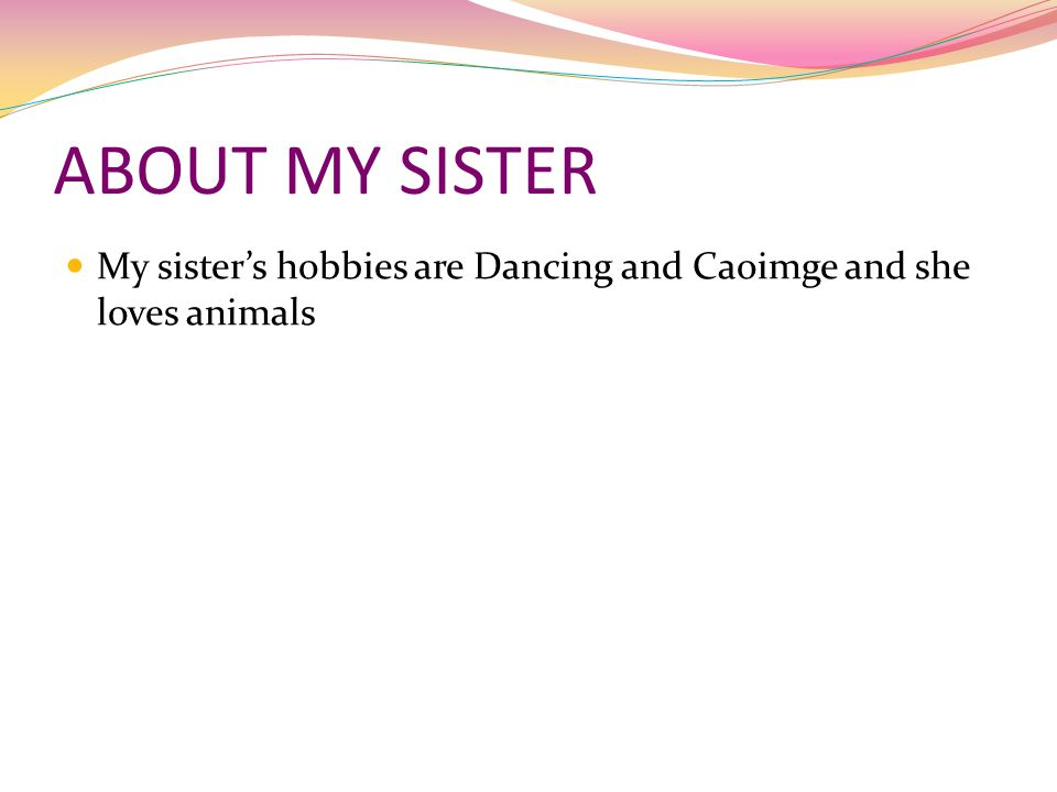 ABOUT MY SISTER My sister's hobbies are Dancing and Caoimge and she loves animals