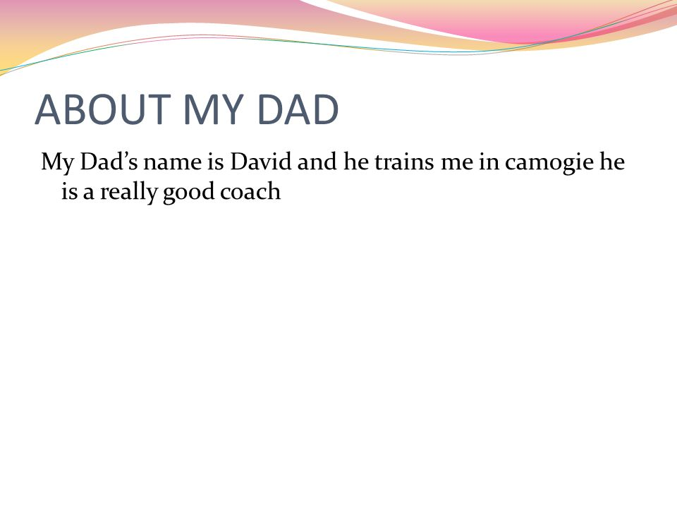 ABOUT MY DAD My Dad's name is David and he trains me in camogie he is a really good coach